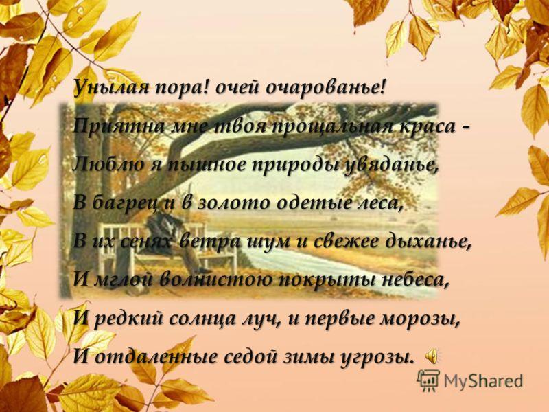 Унылая пора! очей очарованье! Приятна мне твоя прощальная краса - Люблю я пышное природы увяданье, В багрец и в золото одетые леса, В их сенях ветра шум и свежее дыханье, И мглой волнистою покрыты небеса, И редкий солнца луч, и первые морозы, И отдал