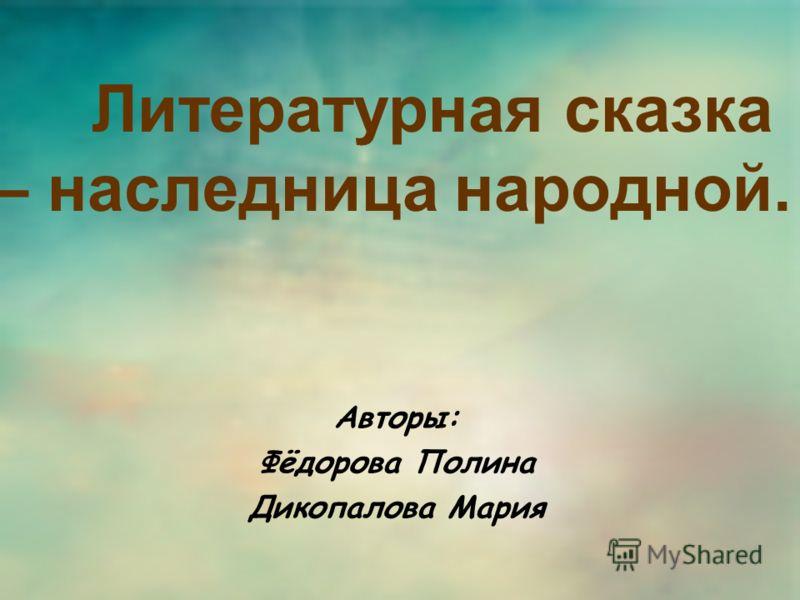 Литературная сказка – наследница народной. Авторы: Фёдорова Полина Дикопалова Мария