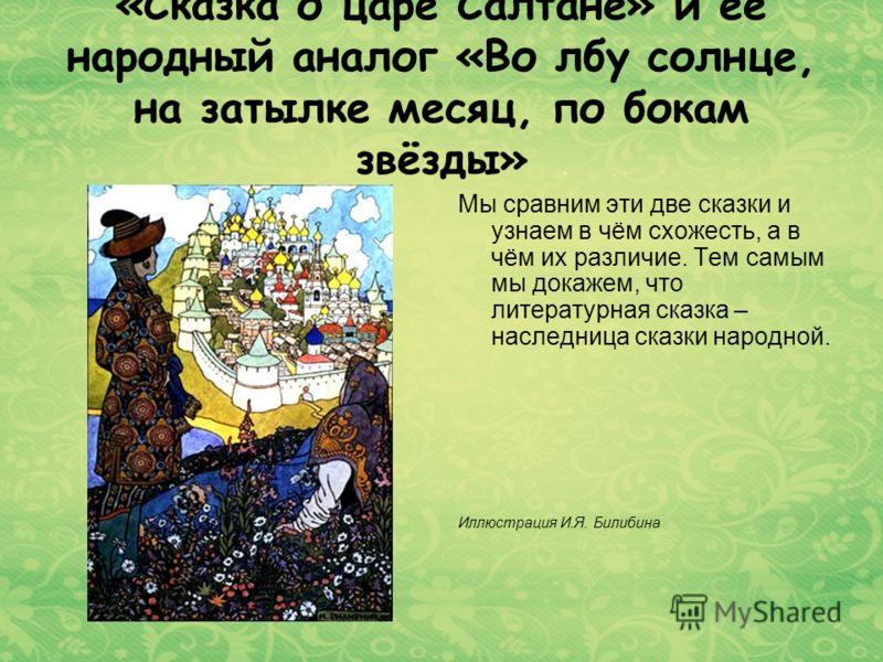 «Сказка о царе Салтане» и её народный аналог «Во лбу солнце, на затылке месяц, по бокам звёзды» Мы сравним эти две сказки и узнаем в чём схожесть, а в чём их различие. Тем самым мы докажем, что литературная сказка – наследница сказки народной. Иллюст