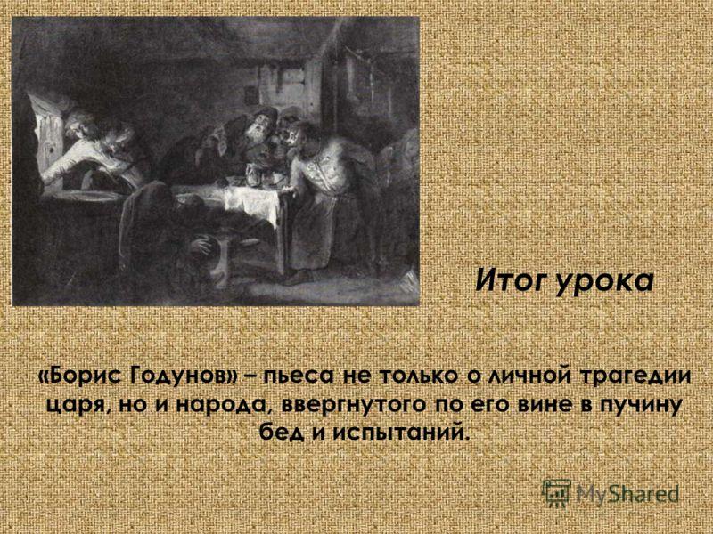 Итог урока «Борис Годунов» – пьеса не только о личной трагедии царя, но и народа, ввергнутого по его вине в пучину бед и испытаний.