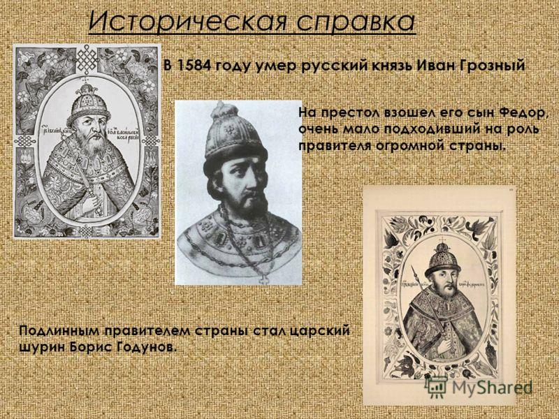 Историческая справка В 1584 году умер русский князь Иван Грозный На престол взошел его сын Федор, очень мало подходивший на роль правителя огромной страны. Подлинным правителем страны стал царский шурин Борис Годунов.