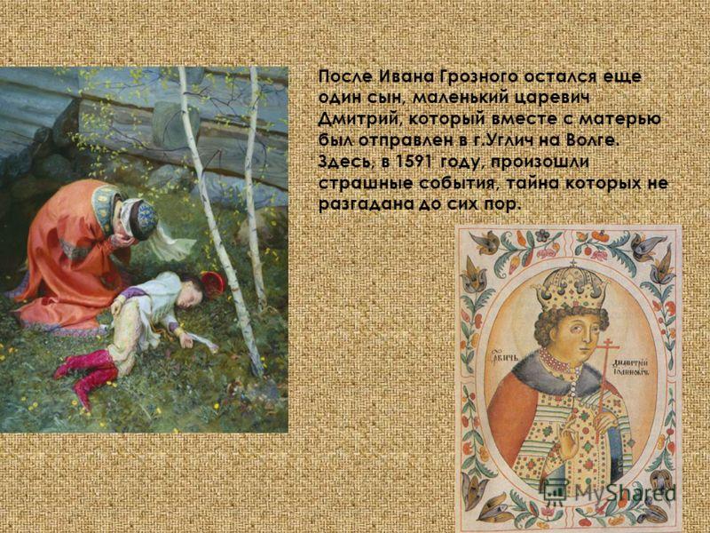После Ивана Грозного остался еще один сын, маленький царевич Дмитрий, который вместе с матерью был отправлен в г.Углич на Волге. Здесь, в 1591 году, произошли страшные события, тайна которых не разгадана до сих пор.