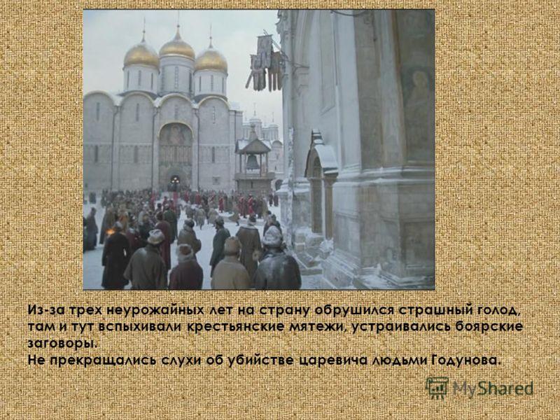 Из-за трех неурожайных лет на страну обрушился страшный голод, там и тут вспыхивали крестьянские мятежи, устраивались боярские заговоры. Не прекращались слухи об убийстве царевича людьми Годунова.
