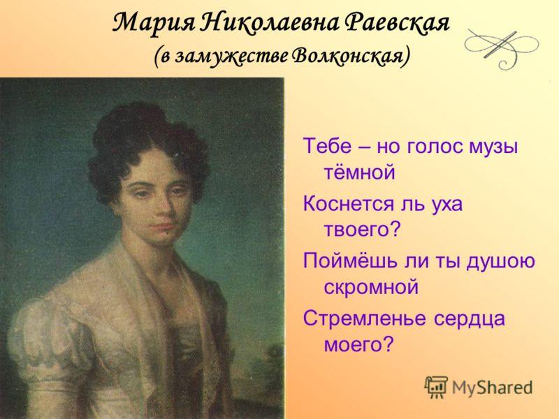 Мария Николаевна Раевская (в замужестве Волконская) Тебе – но голос музы тёмной Коснется ль уха твоего? Поймёшь ли ты душою скромной Стремленье сердца моего?