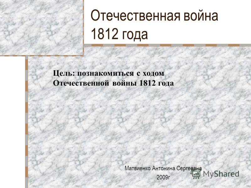 Отечественная война 1812 года Матвиенко Антонина Сергеевна 2009г Цель: познакомиться с ходом Отечественной войны 1812 года