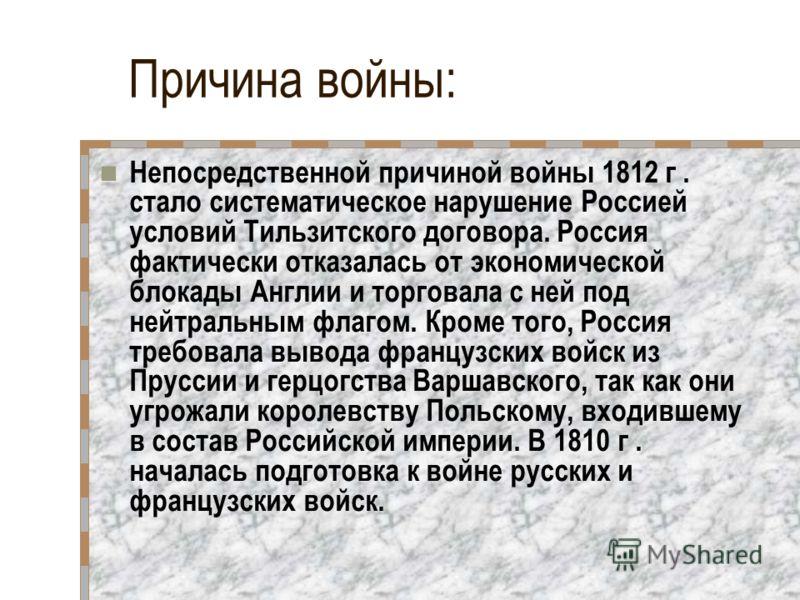 Причина войны: Непосредственной причиной войны 1812 г. стало систематическое нарушение Россией условий Тильзитского договора. Россия фактически отказалась от экономической блокады Англии и торговала с ней под нейтральным флагом. Кроме того, Россия тр