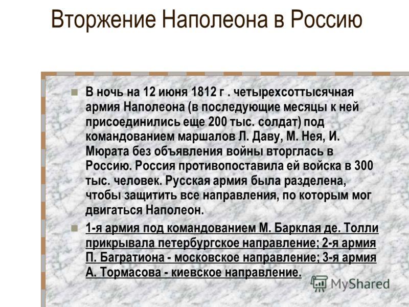 Вторжение Наполеона в Россию В ночь на 12 июня 1812 г. четырехсоттысячная армия Наполеона (в последующие месяцы к ней присоединились еще 200 тыс. солдат) под командованием маршалов Л. Даву, М. Нея, И. Мюрата без объявления войны вторглась в Россию. Р
