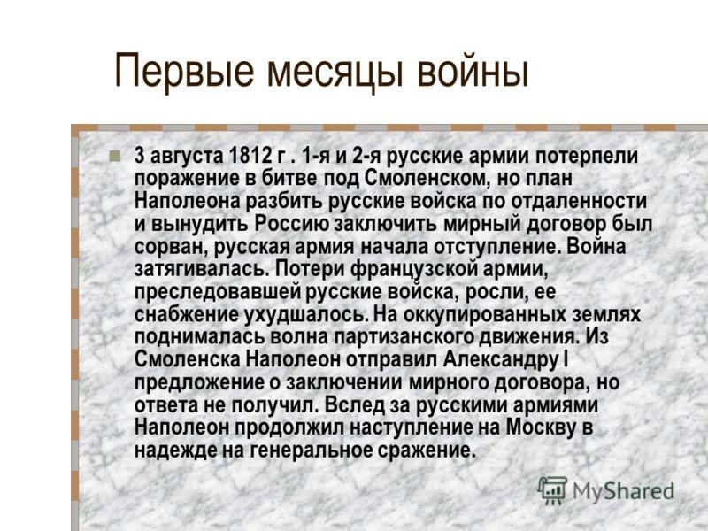 Первые месяцы войны 3 августа 1812 г. 1-я и 2-я русские армии потерпели поражение в битве под Смоленском, но план Наполеона разбить русские войска по отдаленности и вынудить Россию заключить мирный договор был сорван, русская армия начала отступление
