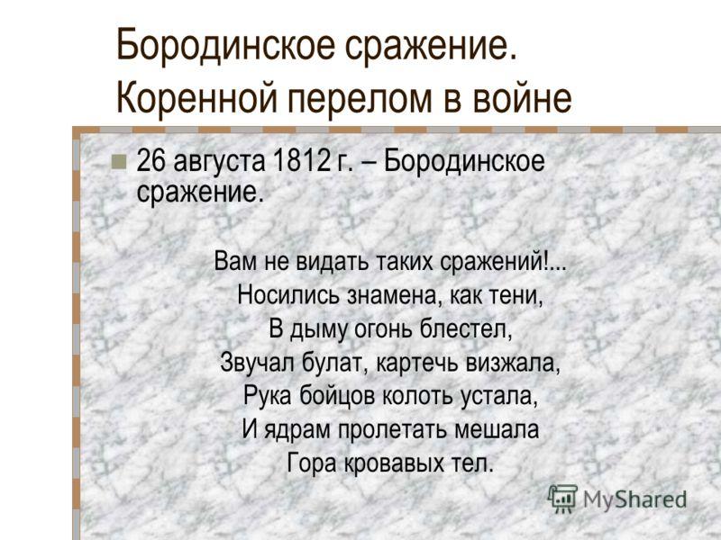 Бородинское сражение. Коренной перелом в войне 26 августа 1812 г. – Бородинское сражение. Вам не видать таких сражений!... Носились знамена, как тени, В дыму огонь блестел, Звучал булат, картечь визжала, Рука бойцов колоть устала, И ядрам пролетать м