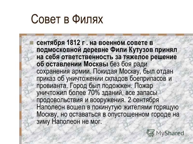 Совет в Филях сентября 1812 г. на военном совете в подмосковной деревне Фили Кутузов принял на себя ответственность за тяжелое решение об оставлении Москвы без боя ради сохранения армии. Покидая Москву, был отдан приказ об уничтожении складов боеприп
