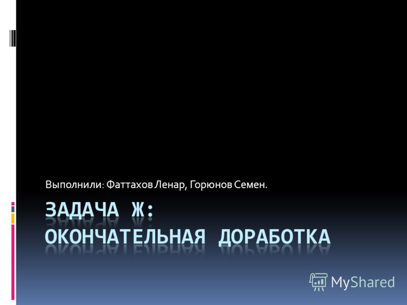 Выполнили: Фаттахов Ленар, Горюнов Семен.