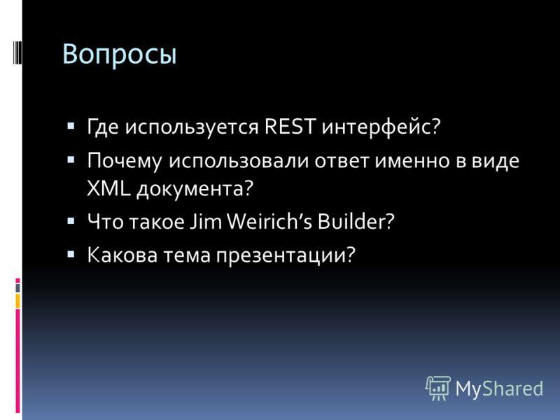 Вопросы Где используется REST интерфейс? Почему использовали ответ именно в виде XML документа? Что такое Jim Weirichs Builder? Какова тема презентации?