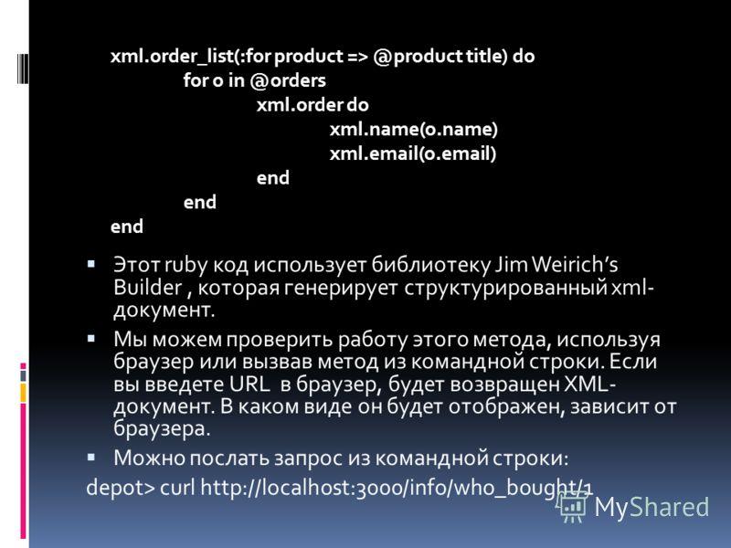 Этот ruby код использует библиотеку Jim Weirichs Builder, которая генерирует структурированный xml- документ. Мы можем проверить работу этого метода, используя браузер или вызвав метод из командной строки. Если вы введете URL в браузер, будет возвращ