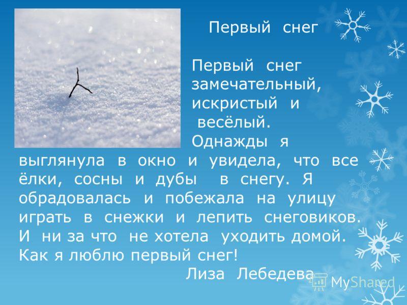 Первый снег В тот день, когда выпал первый снег, я вышел на улицу и увидел его. Меня охватило чувство радости. На душе стало тепло. Теперь я вспоминаю этот день много раз. Толя Прокопчук