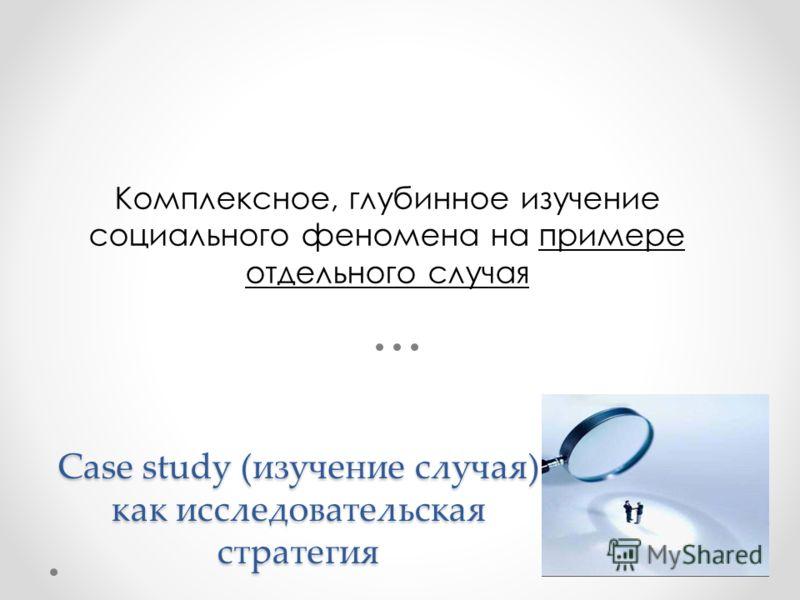Case study (изучение случая) как исследовательская стратегия Комплексное, глубинное изучение социального феномена на примере отдельного случая