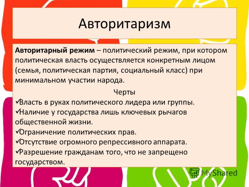 Авторитаризм Авторитарный режим – политический режим, при котором политическая власть осуществляется конкретным лицом (семья, политическая партия, социальный класс) при минимальном участии народа. Черты Власть в руках политического лидера или группы.