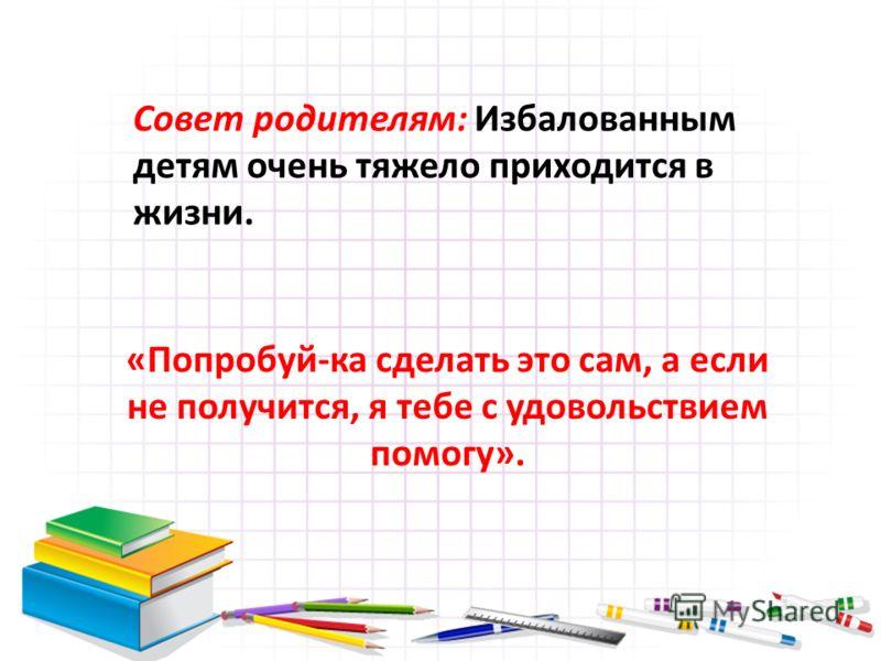 Совет родителям: Избалованным детям очень тяжело приходится в жизни. «Попробуй-ка сделать это сам, а если не получится, я тебе с удовольствием помогу».