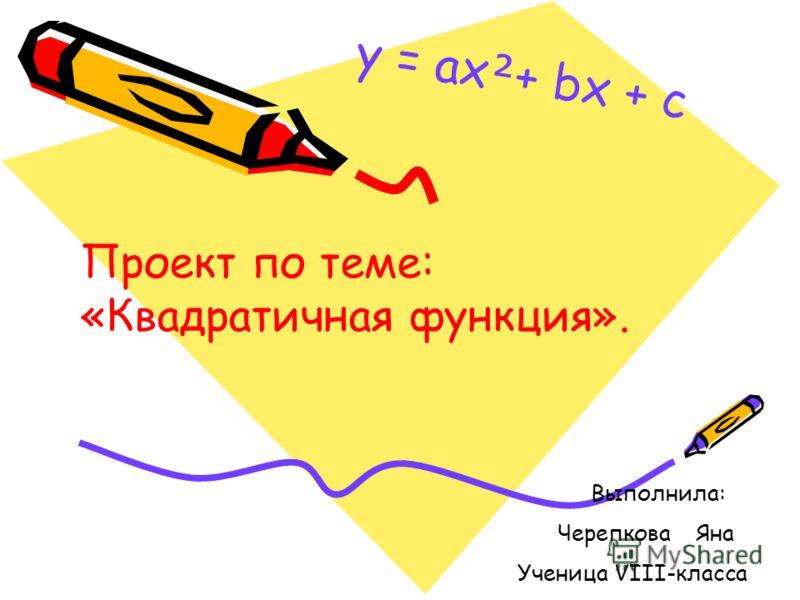 Проект по теме: «Квадратичная функция». Выполнила: Черепкова Яна Ученица VIII-класса y = ax + bx + c