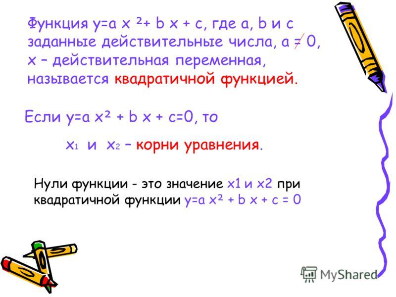 Функция y=a x + b x + c, где a, b и c заданные действительные числа, а = 0, x – действительная переменная, называется квадратичной функцией. Если y=a x + b x + c=0, то x 1 и x 2 – корни уравнения. Нули функции - это значение x1 и x2 при квадратичной