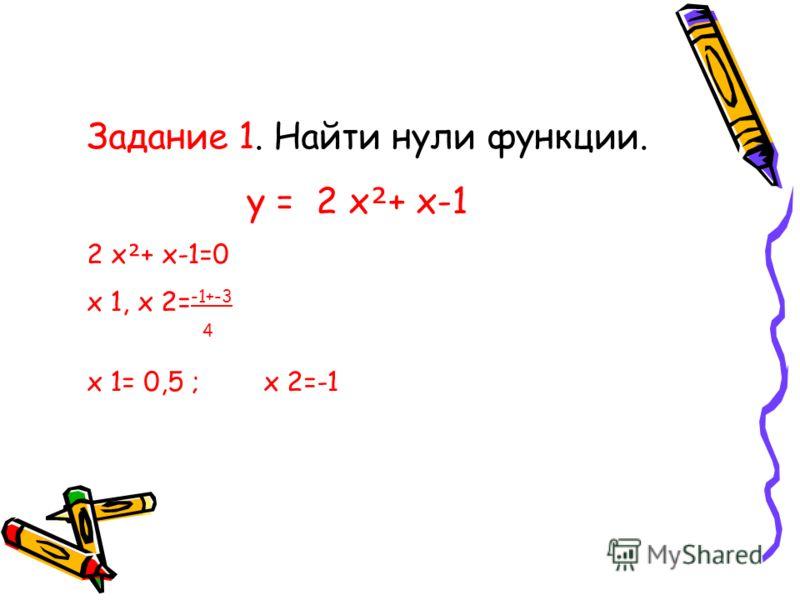 Задание 1. Найти нули функции. y = 2 x + x-1 2 x + x-1=0 x 1, x 2= -1+-3 4 x 1= 0,5 ; x 2=-1
