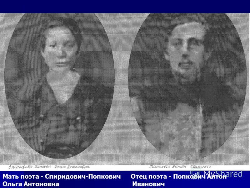 Мать поэта - Спиридович-Попкович Отец поэта - Попкович Антон Ольга Антоновна Иванович