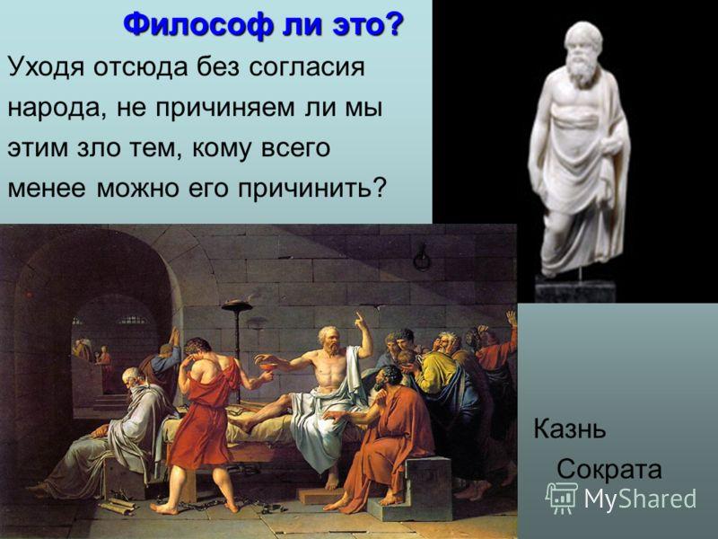 Философ ли это? Уходя отсюда без согласия народа, не причиняем ли мы этим зло тем, кому всего менее можно его причинить? Казнь Сократа