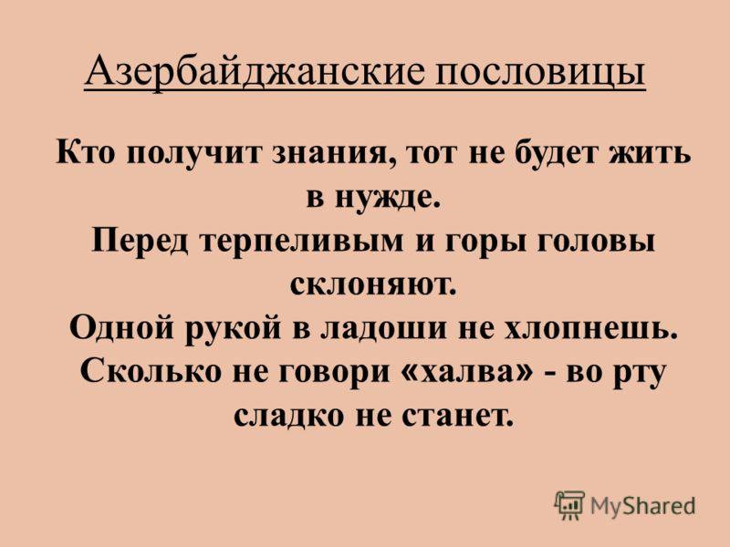 Азербайджанские пословицы Кто получит знания, тот не будет жить в нужде. Перед терпеливым и горы головы склоняют. Одной рукой в ладоши не хлопнешь. Сколько не говори « халва » - во рту сладко не станет.