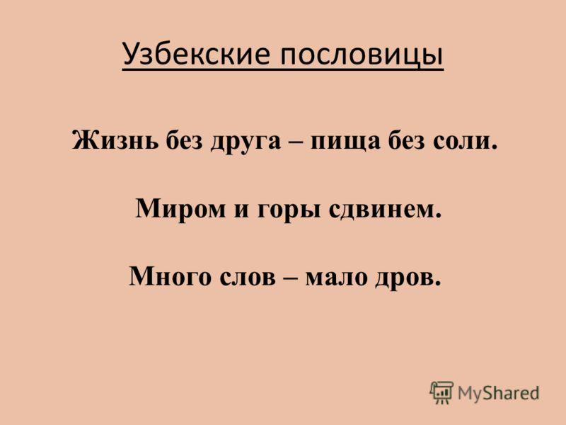 Узбекские пословицы Жизнь без друга – пища без соли. Миром и горы сдвинем. Много слов – мало дров.