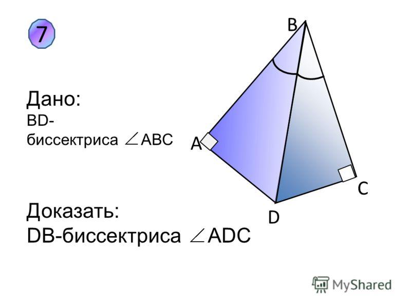 7 B A D C Дано: ВD- биссектриса АВС Доказать: DB-биссектриса ADC