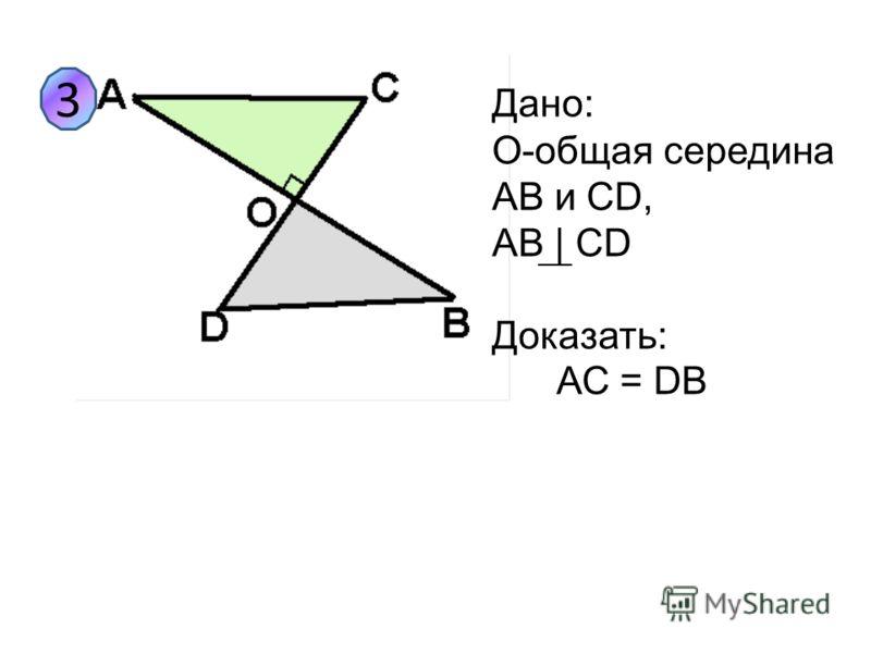 3 Дано: O-общая середина AB и CD, AB | CD Доказать: АС = DB