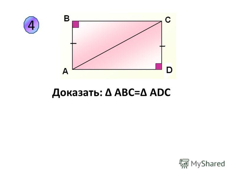 4 Доказать: Δ АВС=Δ АDС