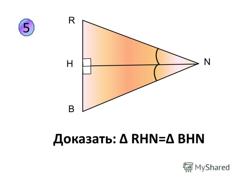 5 R H B N Доказать: Δ RHN=Δ BHN