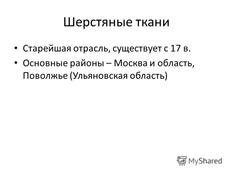 Шерстяные ткани Старейшая отрасль, существует с 17 в. Основные районы – Москва и область, Поволжье (Ульяновская область)