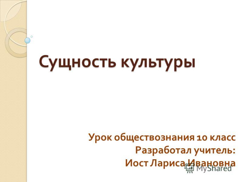 Сущность культуры Урок обществознания 10 класс Разработал учитель : Иост Лариса Ивановна