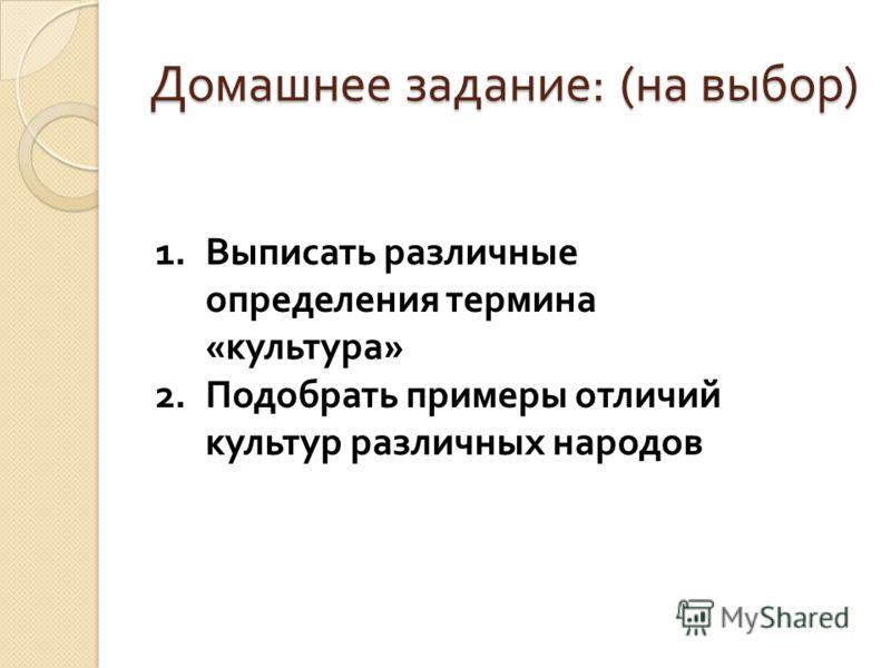 Домашнее задание : ( на выбор ) 1.Выписать различные определения термина « культура » 2.Подобрать примеры отличий культур различных народов