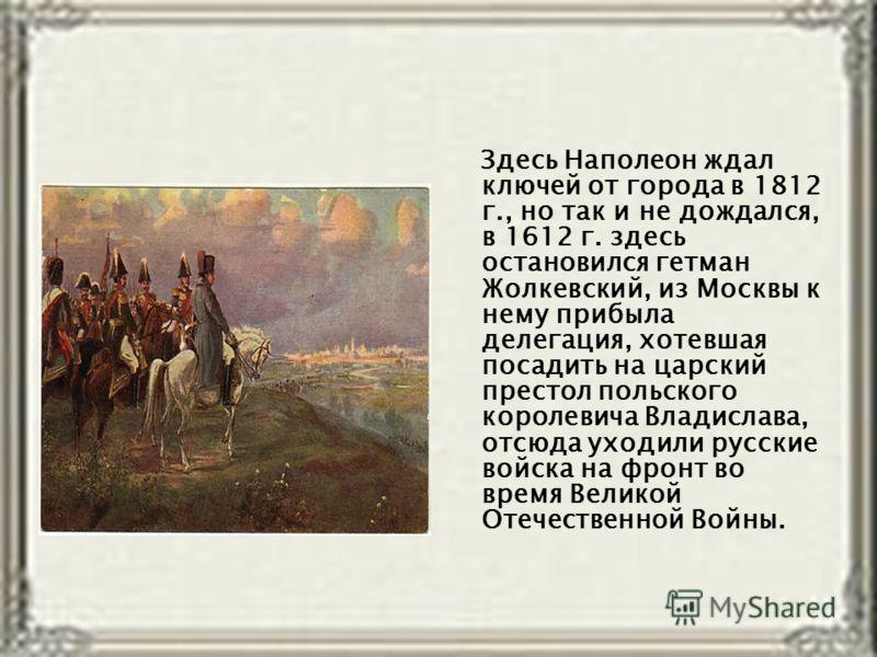 Здесь Наполеон ждал ключей от города в 1812 г., но так и не дождался, в 1612 г. здесь остановился гетман Жолкевский, из Москвы к нему прибыла делегация, хотевшая посадить на царский престол польского королевича Владислава, отсюда уходили русские войс