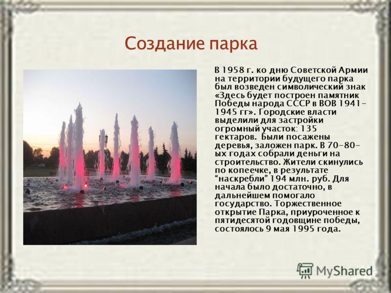 В 1958 г. ко дню Советской Армии на территории будущего парка был возведен символический знак «Здесь будет построен памятник Победы народа СССР в ВОВ 1941- 1945 гг». Городские власти выделили для застройки огромный участок: 135 гектаров. Были посажен