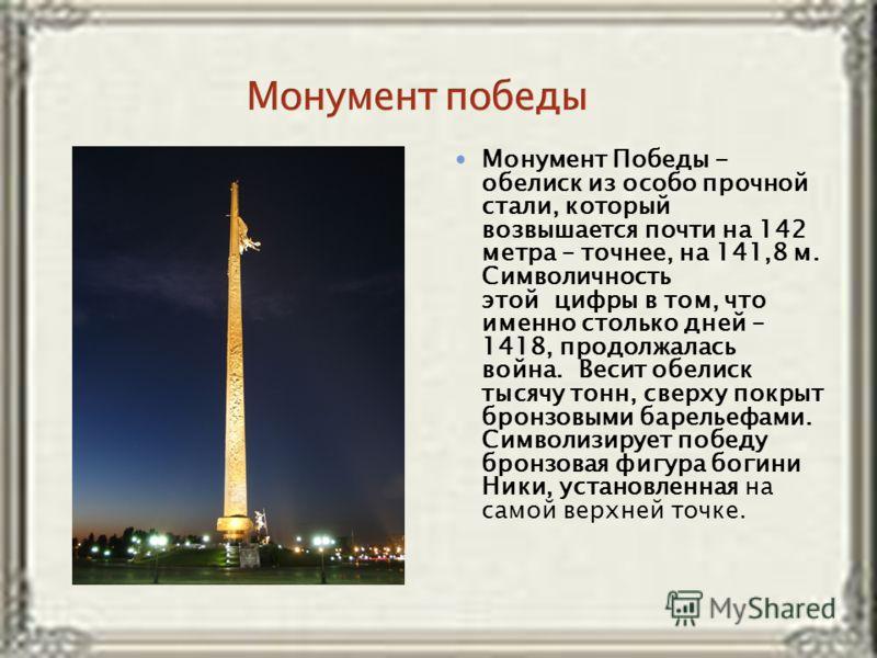 Монумент Победы - обелиск из особо прочной стали, который возвышается почти на 142 метра – точнее, на 141,8 м. Символичность этой цифры в том, что именно столько дней – 1418, продолжалась война. Весит обелиск тысячу тонн, сверху покрыт бронзовыми бар