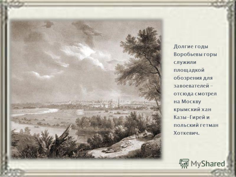 Долгие годы Воробьевы горы служили площадкой обозрения для завоевателей – отсюда смотрел на Москву крымский хан Казы-Гирей и польский гетман Хоткевич.
