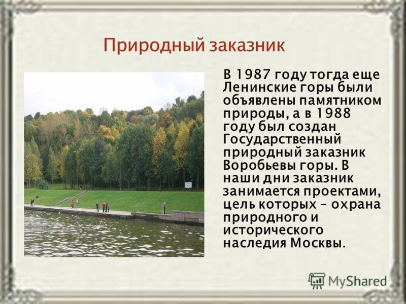 В 1987 году тогда еще Ленинские горы были объявлены памятником природы, а в 1988 году был создан Государственный природный заказник Воробьевы горы. В наши дни заказник занимается проектами, цель которых – охрана природного и исторического наследия Мо