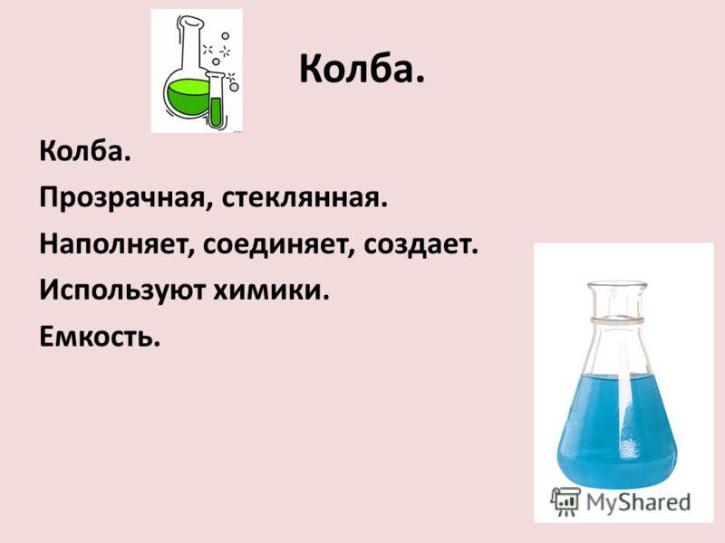 Колба. Прозрачная, стеклянная. Наполняет, соединяет, создает. Используют химики. Емкость.