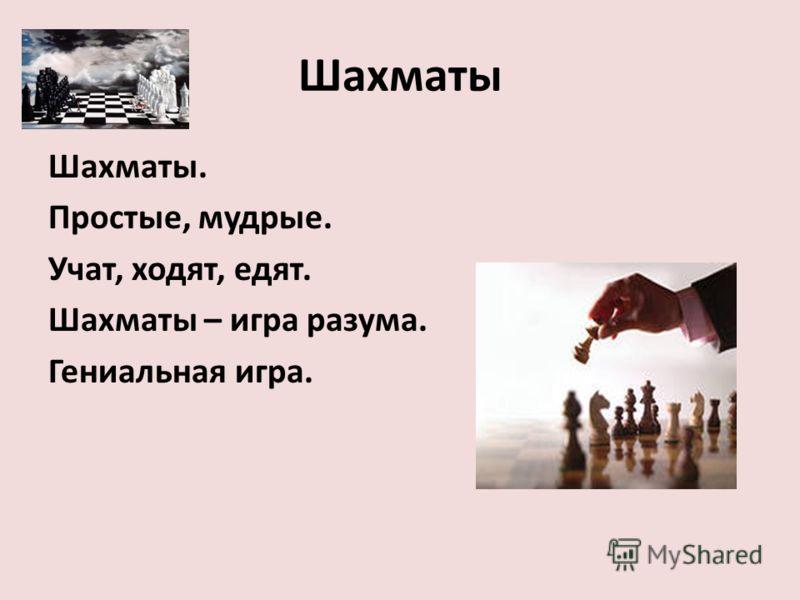 Шахматы Шахматы. Простые, мудрые. Учат, ходят, едят. Шахматы – игра разума. Гениальная игра.