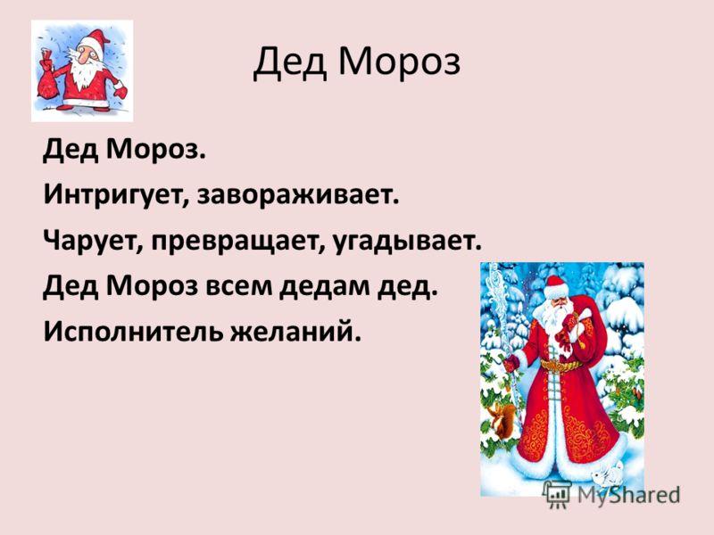 Дед Мороз Дед Мороз. Интригует, завораживает. Чарует, превращает, угадывает. Дед Мороз всем дедам дед. Исполнитель желаний.