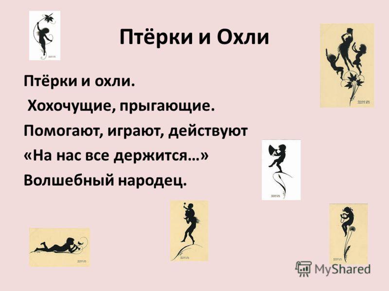 Птёрки и Охли Птёрки и охли. Хохочущие, прыгающие. Помогают, играют, действуют «На нас все держится…» Волшебный народец.