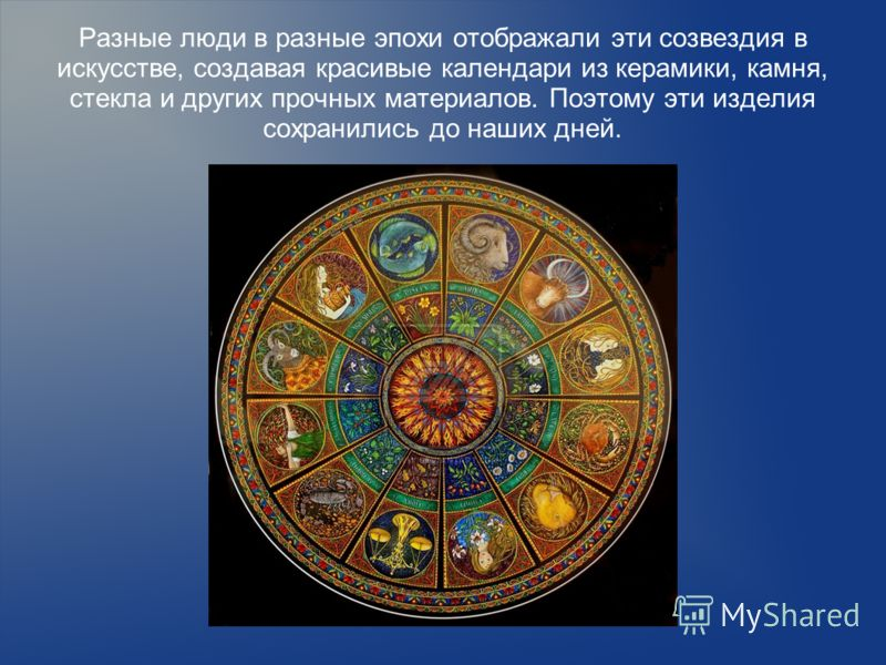 Разные люди в разные эпохи отображали эти созвездия в искусстве, создавая красивые календари из керамики, камня, стекла и других прочных материалов. Поэтому эти изделия сохранились до наших дней.