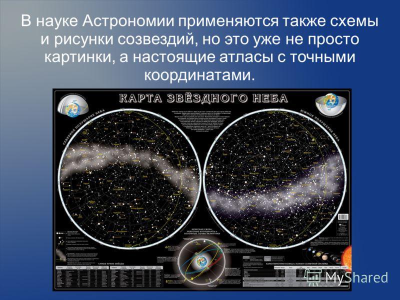 В науке Астрономии применяются также схемы и рисунки созвездий, но это уже не просто картинки, а настоящие атласы с точными координатами.