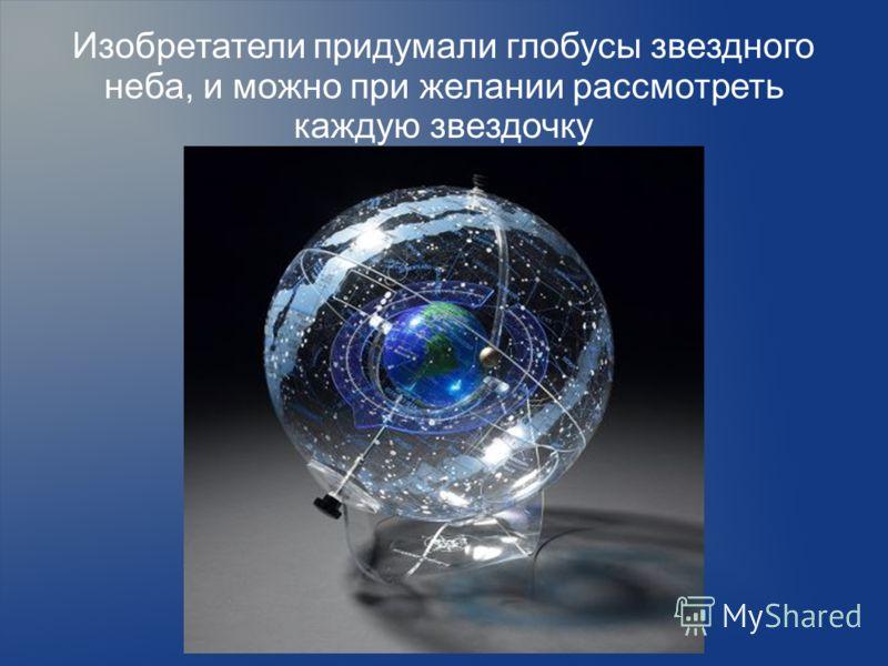 Изобретатели придумали глобусы звездного неба, и можно при желании рассмотреть каждую звездочку