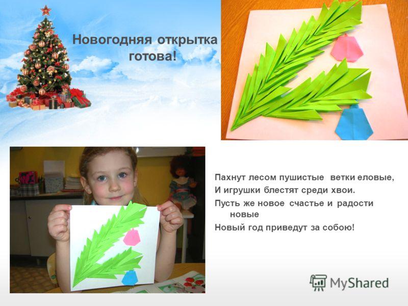 Новогодняя открытка готова! Пахнут лесом пушистые ветки еловые, И игрушки блестят среди хвои. Пусть же новое счастье и радости новые Новый год приведут за собою!