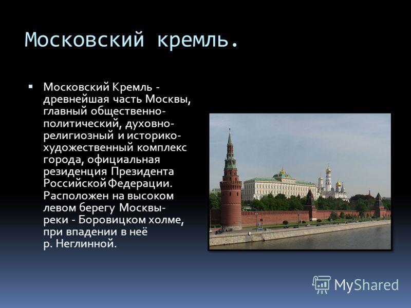 Московский кремль. Московский Кремль - древнейшая часть Москвы, главный общественно- политический, духовно- религиозный и историко- художественный комплекс города, официальная резиденция Президента Российской Федерации. Расположен на высоком левом бе