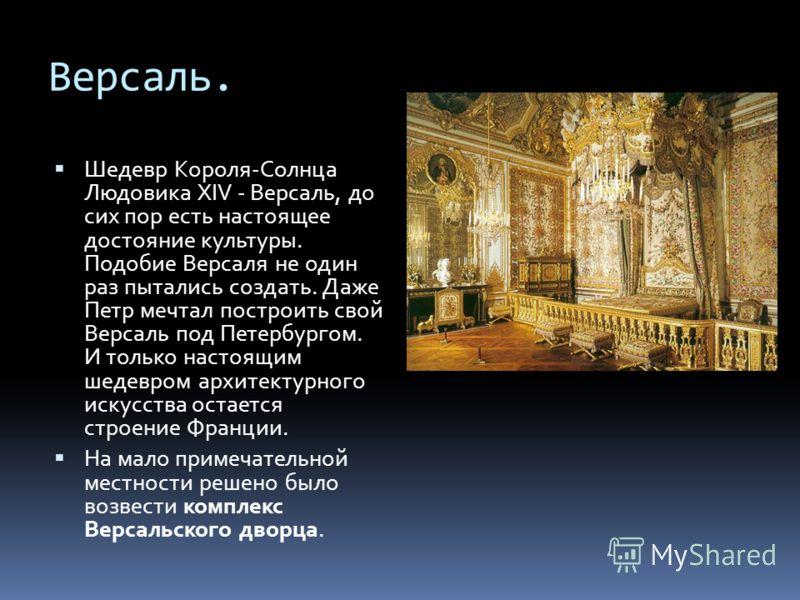 Версаль. Шедевр Короля-Солнца Людовика XIV - Версаль, до сих пор есть настоящее достояние культуры. Подобие Версаля не один раз пытались создать. Даже Петр мечтал построить свой Версаль под Петербургом. И только настоящим шедевром архитектурного иску
